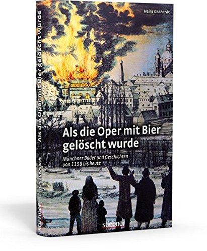 Als die Oper mit Bier gelöscht wurde: Münchner Bilder und Geschichten von 1158 bis heute
