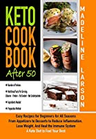 Keto Cookbook After 50: Easy Recipes for Beginners for All Seasons From Appetizers to Desserts to Reduce Inflammation, Lose Weight, And Heal the Immune System. A Keto Diet to Feel Your Best