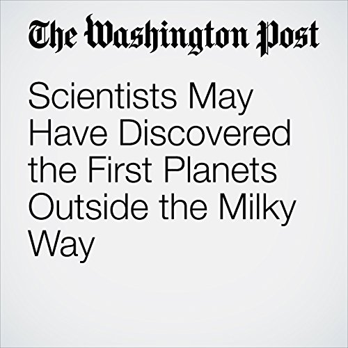 Scientists May Have Discovered the First Planets Outside the Milky Way copertina