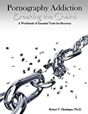 Pornography Addiction Breaking the Chains: A Workbook of Essential Tools for Recovery