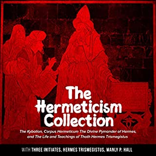 The Hermeticism Collection     The Kybalion, Corpus Hermeticum: The Divine Pymander of Hermes, and The Life and Teachings of Thoth Hermes Trismegistus              By:                                                                                                                                 Three Initiates,                                                                                        Hermes Trismegistus,                                                                                        Manly P. Hall                               Narrated by:                                                                                                                                 Arthur Rowan                      Length: 7 hrs and 51 mins     1 rating     Overall 4.0