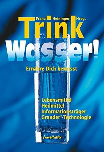 Trink Wasser!: Ernähre dich bewusst - Lebensmittel, Heilmittel, Informationsträger, Grander-Technologie