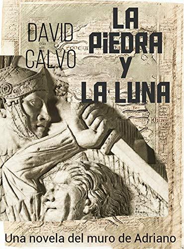 LA PIEDRA Y LA LUNA: Una novela del Muro de Adriano