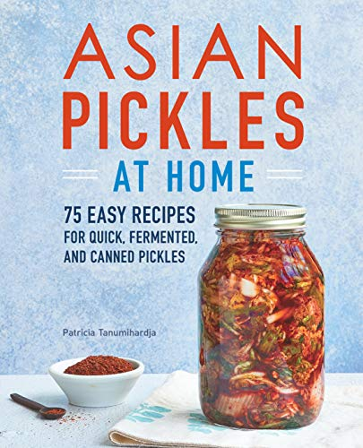 Asian Pickles at Home: 75 Easy Recipes for Quick, Fermented, and Canned Pickles