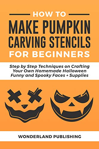 HOW TO MAKE PUMPKIN CARVING STENCILS FOR BEGINNERS : Step by Step Techniques on Crafting Your Own Homemade Halloween Funny and Spooky Faces + Supplies (PUMPKIN CARVING STENCILS MADE EASY Book 1)