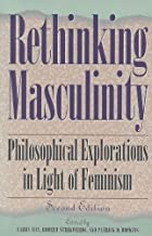 Rethinking Masculinity: Philosophical Explorations in Light of Feminism (New Feminist Perspectives)