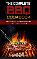 The Complete BBQ Cookbook: A Beginner's Guide For Simple, Quick and Delicious BBQ Recipes for Happy and Leisure Living