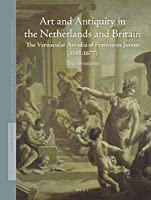 Art and Antiquity in the Netherlands and Britain: The Vernacular Arcadia of Franciscus Junius 1591-1677 (Studies in Netherlandish Art and Cultural History)