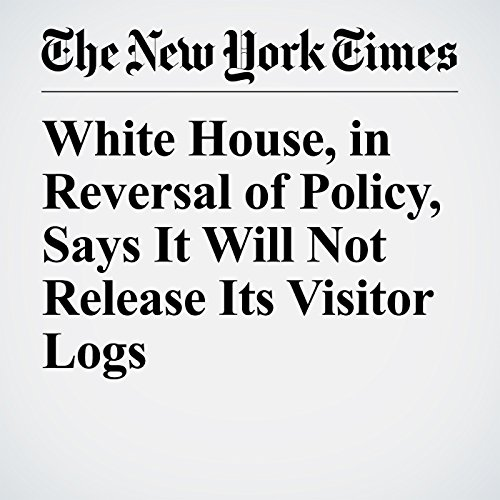 White House, in Reversal of Policy, Says It Will Not Release Its Visitor Logs copertina