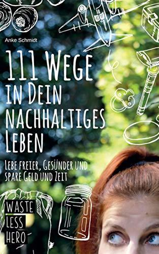 111 Wege zu deinem nachhaltigen Leben: Lebe freier, gesünder und spare Zeit und Geld mit einem umweltfreundlichen und plastikfreien Leben