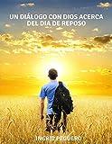 Un Diálogo con Dios acerca del Dia de Reposo: ¿Cual es el Verdadero de Reposo de Dios segun la Biblia el Sábado o el Domingo? (Spanish Edition)