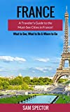 France: A Traveler s Guide to the Must-See Cities in France! (Paris, Strasbourg, Nice, Dijon, Lyon, Lille, Marseille, Toulouse, Bordeaux, Nantes, France Travel Guide, France)