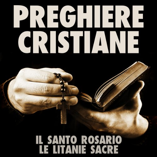 Preghiere Cristiane: Il Santo Rosario e le Litanie Sacre [Christian Prayers: The Holy Rosary and Litany of the Sacred] audiobook cover art