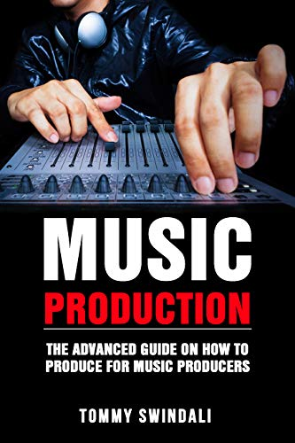 Music Production: The Advanced Guide On How to Produce for Music Producers (music business, electronic dance music, edm, producing music) (English Edition)