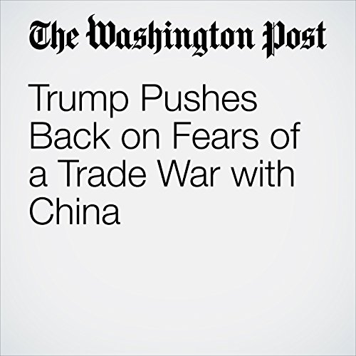 Trump Pushes Back on Fears of a Trade War with China copertina