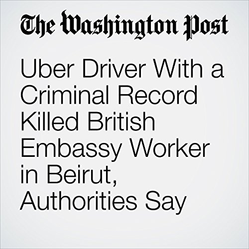 Uber Driver With a Criminal Record Killed British Embassy Worker in Beirut, Authorities Say copertina