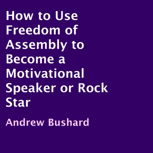 How to Use Freedom of Assembly to Become a Motivational Speaker or Rock Star  By  cover art