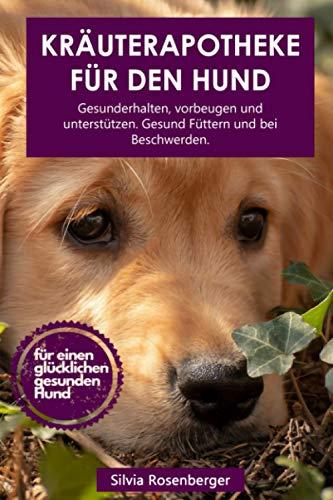 Kräuterapotheke für den Hund: Gesunderhalten, vorbeugen und unterstützen. Gesund Füttern und bei Beschwerden.