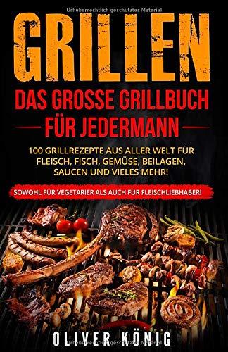 GRILLEN: Das große Grillbuch für jedermann 100 Grillrezepte aus aller Welt für Fleisch, Fisch, Gemüse, Beilagen, Saucen und vieles mehr! Sowohl für Vegetarier als auch für Fleischliebhaber!