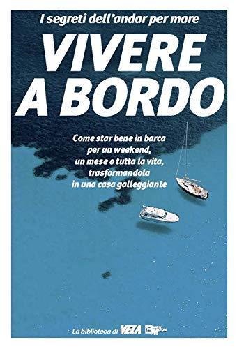 Vivere a Bordo: Come star bene in barca per un weekend, un mese o tutta la vita, trasformandola in una casa galleggiante (I segreti dell'andar per mare Vol. 1)