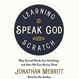Learning to Speak God from Scratch     Why Sacred Words Are Vanishing - and How We Can Revive Them              By:                                                                                                                                 Jonathan Merritt                               Narrated by:                                                                                                                                 Jonathan Merritt                      Length: 6 hrs and 20 mins     1 rating     Overall 4.0