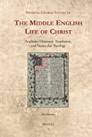 The Middle English Life of Christ: Academic Discourse, Translation, and Vernacular Theology (Medieval Church Studies)