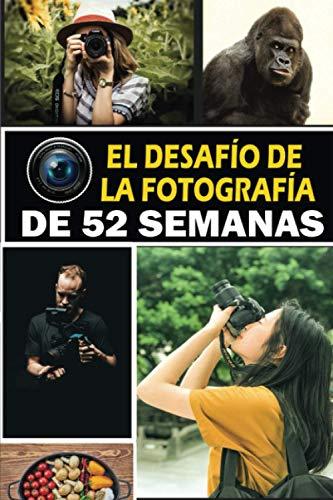 El desafío de la fotografía de 52 semanas: 52 Libro de ideas de fotografía creativa para fotógrafos. Asignaciones, técnicas y ejercicios para motivar ... de la cámara y el calendario sin fecha