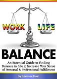 Work Life Balance: An Essential Guide to Finding Balance in Life to Increase Your Sense of Personal and Professional Fulfillment
