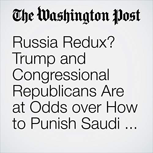 Russia Redux? Trump and Congressional Republicans Are at Odds over How to Punish Saudi Arabia. audiobook cover art