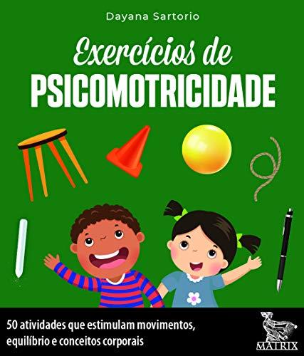 Exercícios de psicomotricidade: 50 atividades que estimulam movimentos, equilíbrio e conceitos corporais