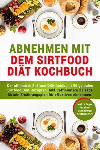 Abnehmen mit dem Sirtfood Diät Kochbuch: 99 geniale Sirtuin Diät Rezepte für grandiosen Abnehmerfolg schon nach kurzer Zeit. Inkl. raffiniertem 21 Tage Sirtuin Ernährungsplan ohne Jojo-Effekt