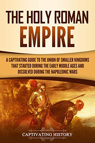 The Holy Roman Empire: A Captivating Guide to the Union of Smaller Kingdoms That Started During the Early Middle Ages and Dissolved During the Napoleonic Wars