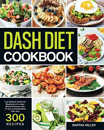 Dash Diet Cookbook: Low Sodium Guide for Beginners to Lower Blood Pressure with 21-day Complete Meal Plan and 300 Recipes