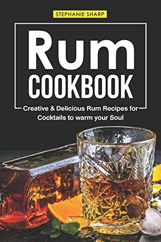 Rum Cookbook: Creative & Delicious Rum Recipes for Cocktails to warm your Soul