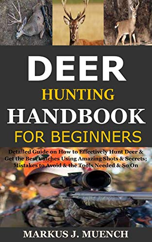 Deer Hunting Handbook for Beginners: Detailed Guide on How to Effectively Hunt Deer & Get the Best Catches Using Amazing Shots & Secrets; Mistakes to Avoid & the Tools Needed & So On