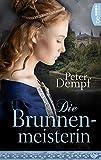Die Brunnenmeisterin: Historischer Roman