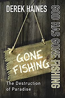 God Has Gone Fishing: The Destruction of Paradise by [Derek Haines]