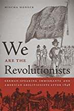 We Are the Revolutionists: German-Speaking Immigrants and American Abolitionists after 1848 (Race in the Atlantic World, 1...
