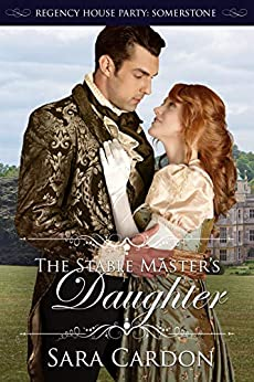 The Stable Master's Daughter (Regency House Party: Somerstone Book 4) by [Sara Cardon]