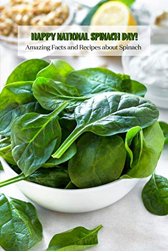 Happy National Spinach Day!: Amazing Facts and Recipes about Spinach: Fun Facts and Recipes to Celebrate National Spinach Day Book (English Edition)
