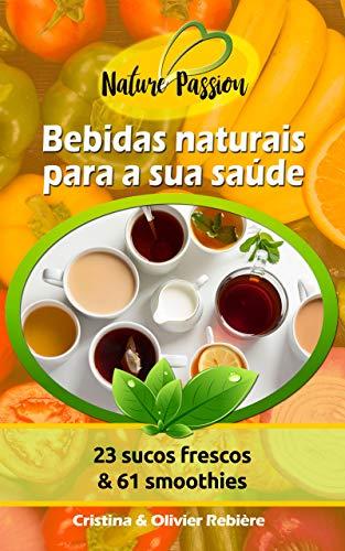 Bebidas naturais para a sua saúde: 23 sucos frescos & 61 smoothies (Nature Passion Livro 0)