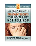 The Allergy Detective: Allergic Rhinitis Treatments Secrets Your Doctor May Not Tell You