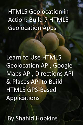 HTML5 Geolocation in Action: Build 7 HTML5 Geolocation Apps: Learn to Use HTML5 Geolocation API, Google Maps API, Directions API & Places API to Build HTML5 GPS-Based Applications (English Edition)