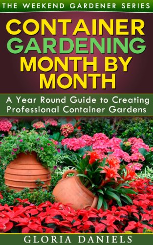Container Gardening Month by Month: A Monthly Listing of Tips and Ideas for Creating a Professional Container Garden (The Weekend Gardener Book 1) by [Gloria Daniels]