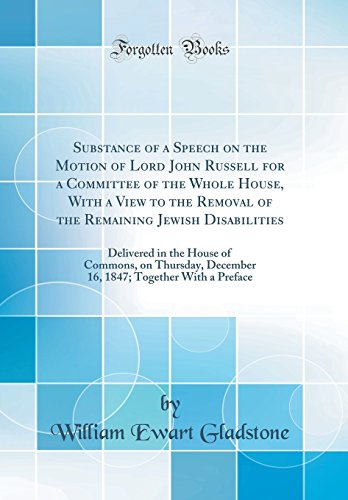 Substance of a Speech on the Motion of Lord John Russell for a Committee of the Whole House, With a View to the Removal of the Remaining Jewish ... December 16, 1847; Together With a Preface
