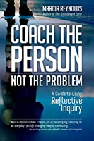 Coach the Person, Not the Problem: A Guide to Using Reflective Inquiry Front Cover