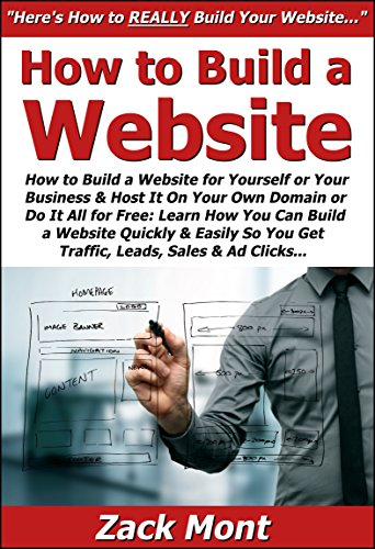 How to Build a Website for Yourself or Your Business & Host It On Your Own Domain or Do It All for Free: Learn How You Can Build a Website Quickly & Easily ... You Get Traffic, Leads, Sales & Ad Clicks