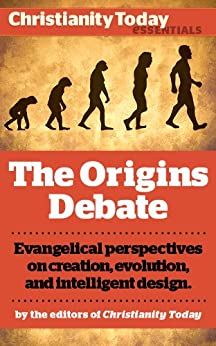 The Origins Debate: Evangelical perspectives on creation, evolution, and intelligent design (Christianity Today Essentials) by [Alister McGrath, John Wilson, Richard N. Ostling, Tim Stafford, Nancy Pearcey, Charles Edward White, Howard J. Van Till, Stan Guthrie, Dinesh D'Souza]