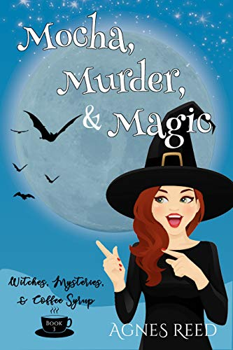 Mocha, Magic & Murder: A paranormal cozy mystery (Witches, Mysteries & Coffee Syrups Book 1) by [Agnes Reed]