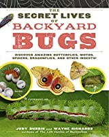 The Secret Lives of Backyard Bugs: Discover Amazing Butterflies, Moths, Spiders, Dragonflies, and Other Insects!